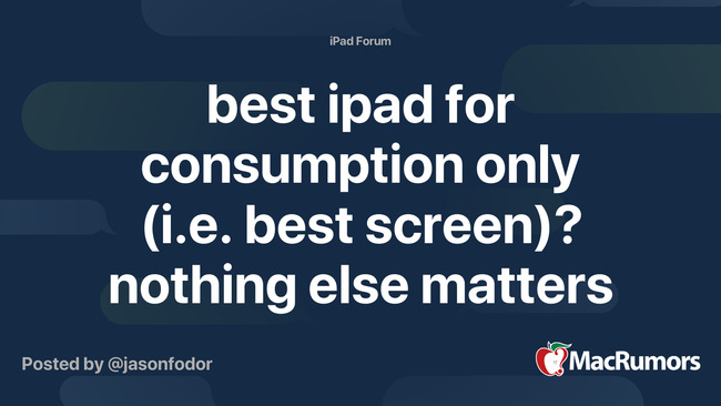 best ipad for consumption only (i.e. best screen)? nothing else matters